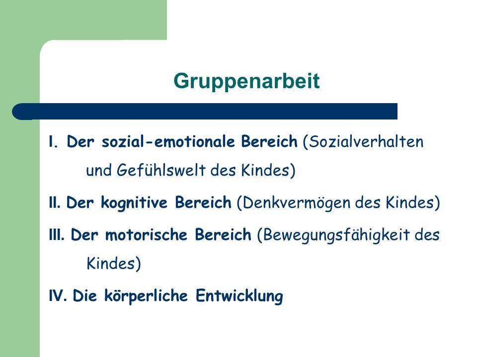 Gruppenarbeit I.Der sozial-emotionale Bereich (Sozialverhalten und Gefühlswelt des Kindes) II.
