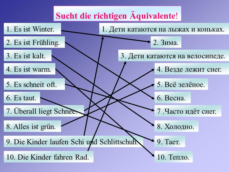 Sucht die richtigen Äquivalente! 1. Es ist Winter. 2. Es ist Frühling. 3. Es ist kalt. 4. Es ist warm. 5. Es schneit oft. 6. Es taut. 7. Überall liegt