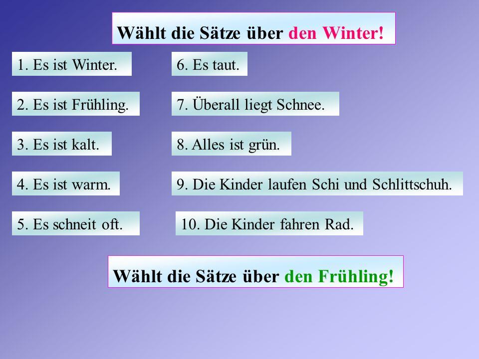 Wählt die Sätze über den Winter! 1. Es ist Winter. 2. Es ist Frühling. 3. Es ist kalt. 4. Es ist warm. 5. Es schneit oft. 6. Es taut. 7. Überall liegt