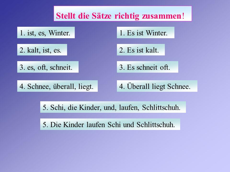 Stellt die Sätze richtig zusammen! 1. Es ist Winter.1. ist, es, Winter. 2. Es ist kalt.2. kalt, ist, es. 3. Es schneit oft.3. es, oft, schneit. 4. Übe