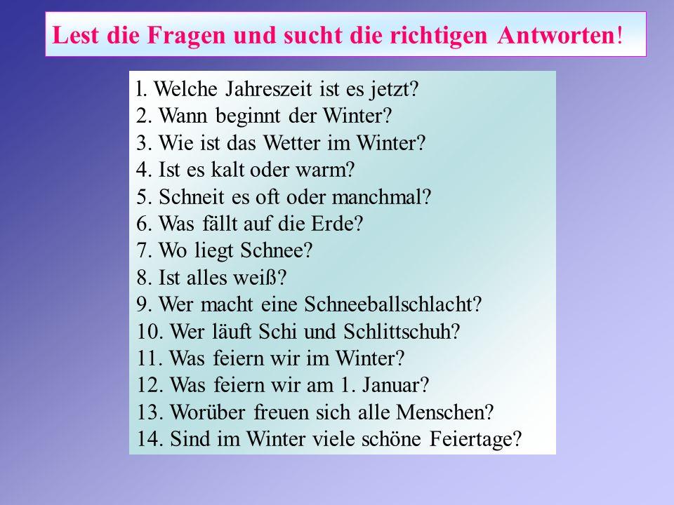 Lest die Fragen und sucht die richtigen Antworten! l. Welche Jahreszeit ist es jetzt? 2. Wann beginnt der Winter? 3. Wie ist das Wetter im Winter? 4.