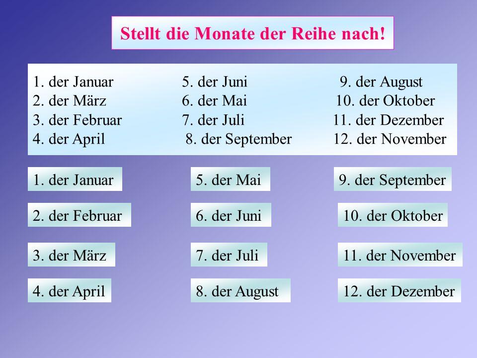 Stellt die Monate der Reihe nach! 1. der Januar 5. der Juni 9. der August 2. der März 6. der Mai 10. der Oktober 3. der Februar 7. der Juli 11. der De