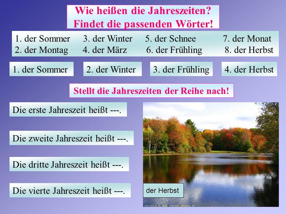 Wie heißen die Jahreszeiten? Findet die passenden Wörter! 1. der Sommer 3. der Winter 5. der Schnee 7. der Monat 2. der Montag 4. der März 6. der Früh