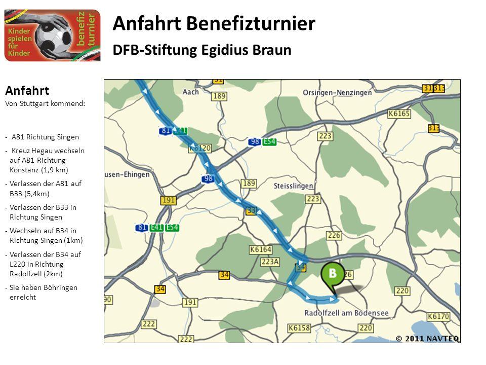 Anfahrt Von Stuttgart kommend: - A81 Richtung Singen - Kreuz Hegau wechseln auf A81 Richtung Konstanz (1,9 km) -Verlassen der A81 auf B33 (5,4km) -Verlassen der B33 in Richtung Singen -Wechseln auf B34 in Richtung Singen (1km) -Verlassen der B34 auf L220 in Richtung Radolfzell (2km) -Sie haben Böhringen erreicht Anfahrt Benefizturnier DFB-Stiftung Egidius Braun