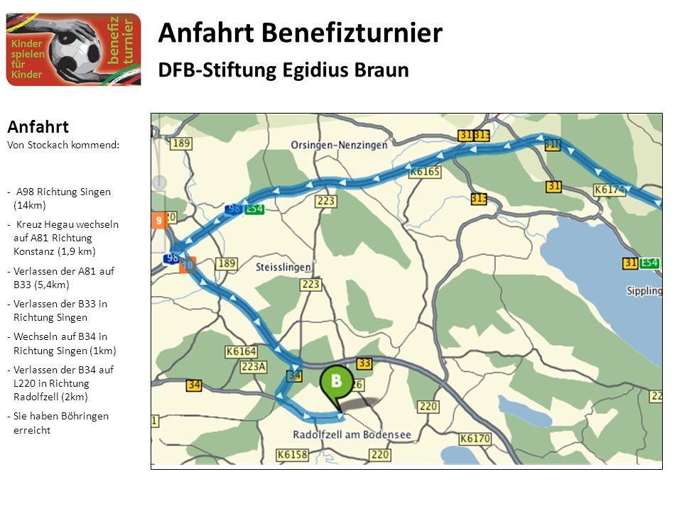 Anfahrt Von Stockach kommend: - A98 Richtung Singen (14km) - Kreuz Hegau wechseln auf A81 Richtung Konstanz (1,9 km) -Verlassen der A81 auf B33 (5,4km) -Verlassen der B33 in Richtung Singen -Wechseln auf B34 in Richtung Singen (1km) -Verlassen der B34 auf L220 in Richtung Radolfzell (2km) -Sie haben Böhringen erreicht Anfahrt Benefizturnier DFB-Stiftung Egidius Braun