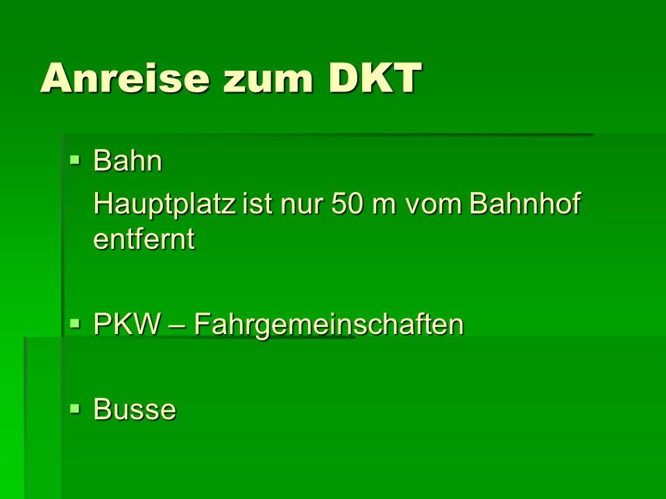 Anreise zum DKT Bahn Bahn Hauptplatz ist nur 50 m vom Bahnhof entfernt PKW – Fahrgemeinschaften PKW – Fahrgemeinschaften Busse Busse