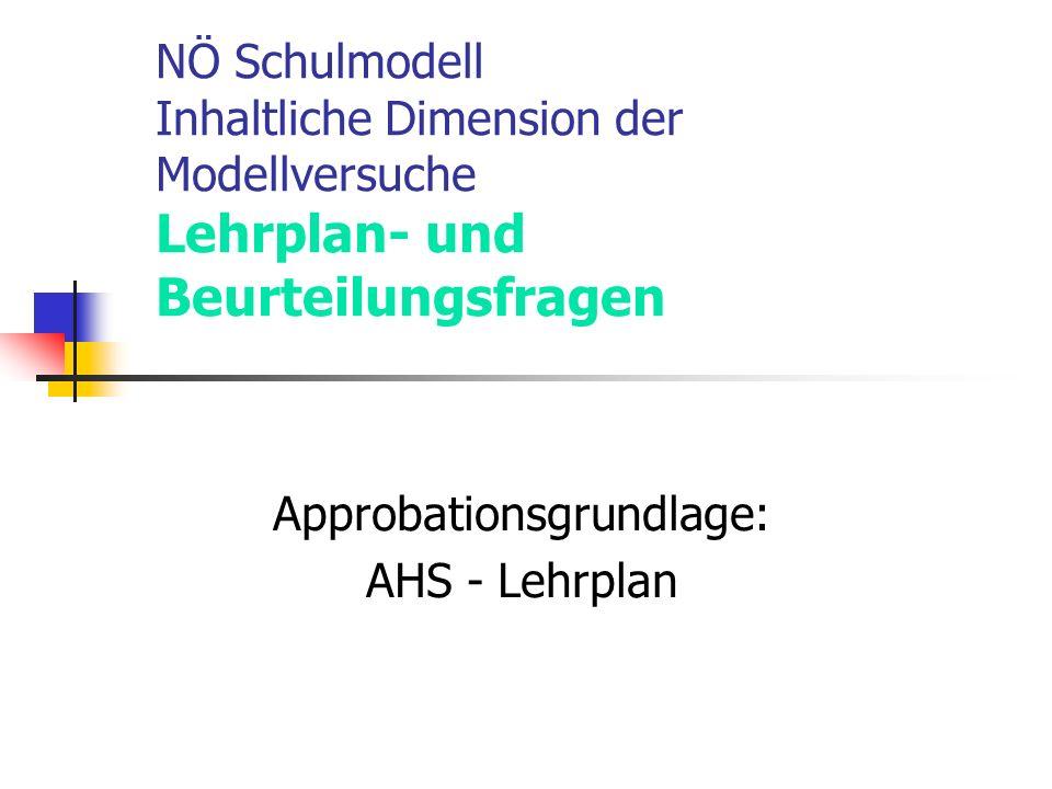 NÖ Schulmodell Inhaltliche Dimension der Modellversuche Lehrplan- und Beurteilungsfragen Approbationsgrundlage: AHS - Lehrplan