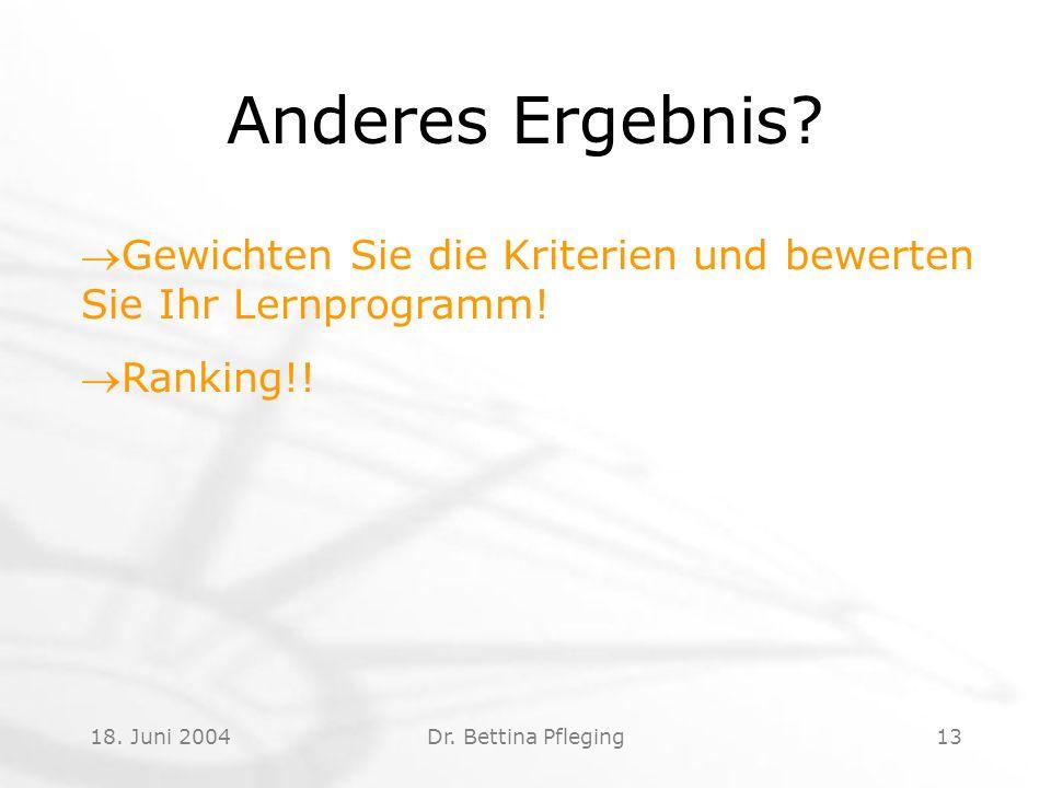 18. Juni 2004Dr. Bettina Pfleging13 Anderes Ergebnis? Gewichten Sie die Kriterien und bewerten Sie Ihr Lernprogramm! Ranking!!