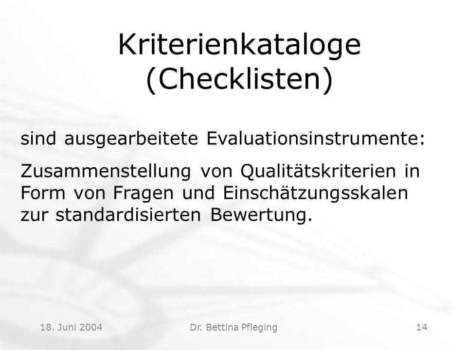 18. Juni 2004Dr. Bettina Pfleging14 Kriterienkataloge (Checklisten) sind ausgearbeitete Evaluationsinstrumente: Zusammenstellung von Qualitätskriterie