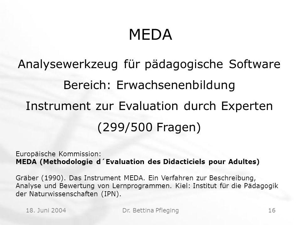 18. Juni 2004Dr. Bettina Pfleging16 MEDA Analysewerkzeug für pädagogische Software Bereich: Erwachsenenbildung Instrument zur Evaluation durch Experte