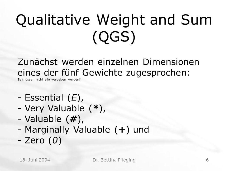 18. Juni 2004Dr. Bettina Pfleging6 Qualitative Weight and Sum (QGS) Zunächst werden einzelnen Dimensionen eines der fünf Gewichte zugesprochen: Es müs