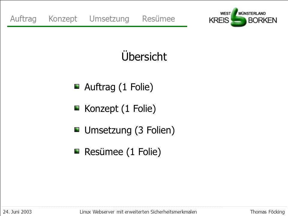 AuftragKonzeptUmsetzungResümee 24. Juni 2003Thomas FöckingLinux Webserver mit erweiterten Sicherheitsmerkmalen Auftrag (1 Folie) Konzept (1 Folie) Ums