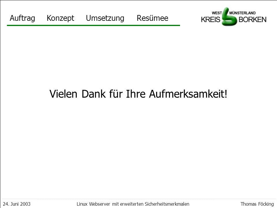 AuftragKonzeptUmsetzungResümee 24. Juni 2003Thomas FöckingLinux Webserver mit erweiterten Sicherheitsmerkmalen Vielen Dank für Ihre Aufmerksamkeit!