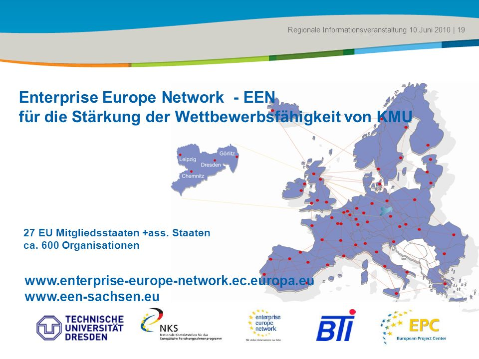 Title of the presentation | Date |# Regionale Informationsveranstaltung 10.Juni 2010 | 19 Enterprise Europe Network - EEN für die Stärkung der Wettbewerbsfähigkeit von KMU www.enterprise-europe-network.ec.europa.eu www.een-sachsen.eu 27 EU Mitgliedsstaaten +ass.
