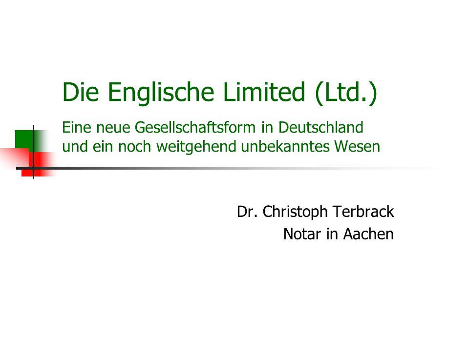 Die Englische Limited (Ltd.) Eine neue Gesellschaftsform in Deutschland und ein noch weitgehend unbekanntes Wesen Dr. Christoph Terbrack Notar in Aach