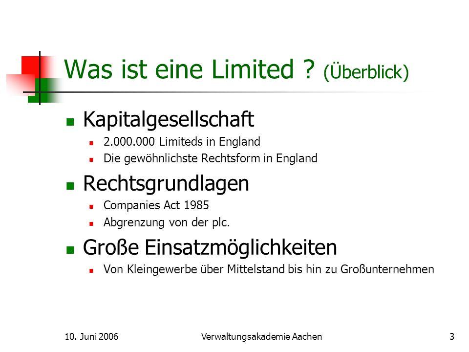 10. Juni 2006Verwaltungsakademie Aachen3 Was ist eine Limited ? (Überblick) Kapitalgesellschaft 2.000.000 Limiteds in England Die gewöhnlichste Rechts