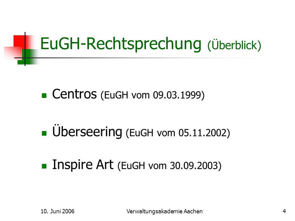 10. Juni 2006Verwaltungsakademie Aachen4 EuGH-Rechtsprechung (Überblick) Centros (EuGH vom 09.03.1999) Überseering (EuGH vom 05.11.2002) Inspire Art (