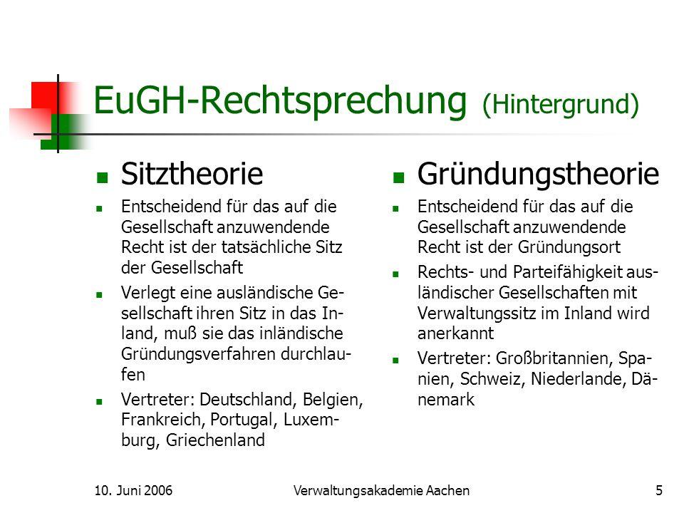 10. Juni 2006Verwaltungsakademie Aachen5 EuGH-Rechtsprechung (Hintergrund) Sitztheorie Entscheidend für das auf die Gesellschaft anzuwendende Recht is