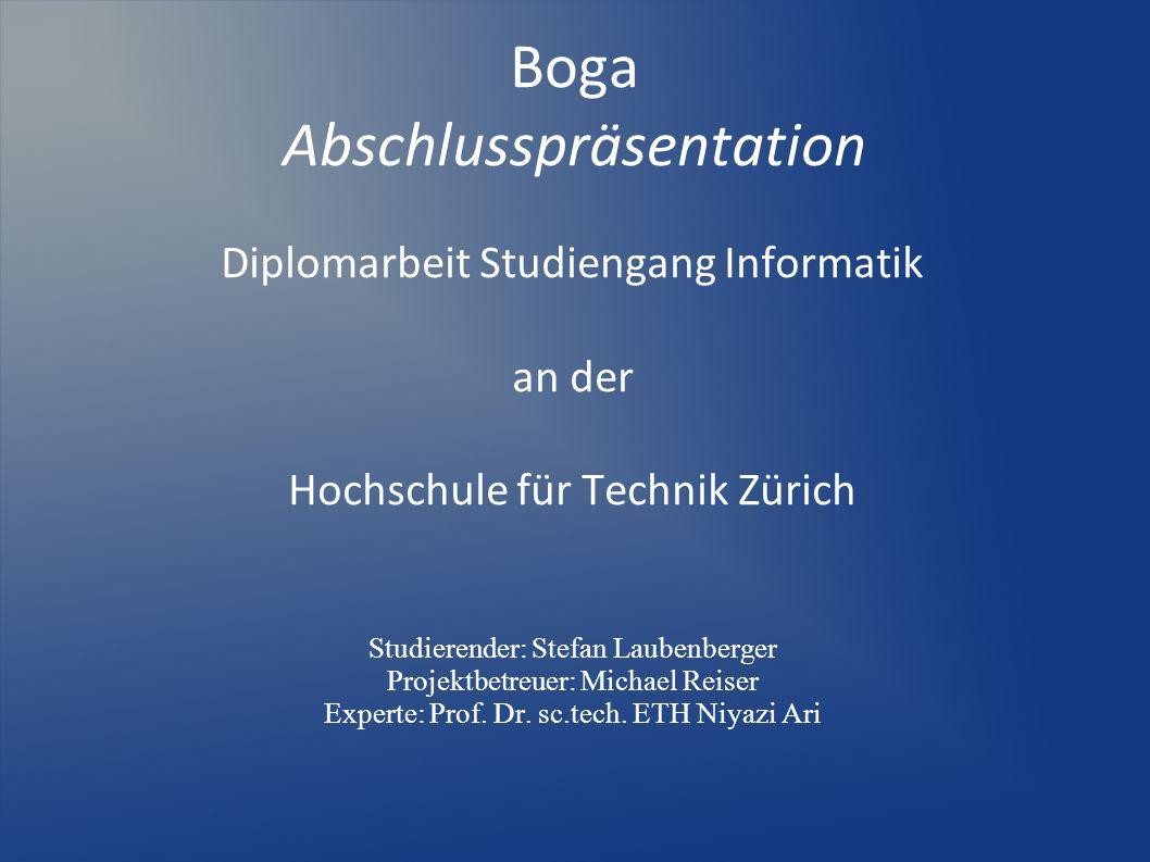 Boga Abschlusspräsentation Diplomarbeit Studiengang Informatik an der Hochschule für Technik Zürich Studierender: Stefan Laubenberger Projektbetreuer: