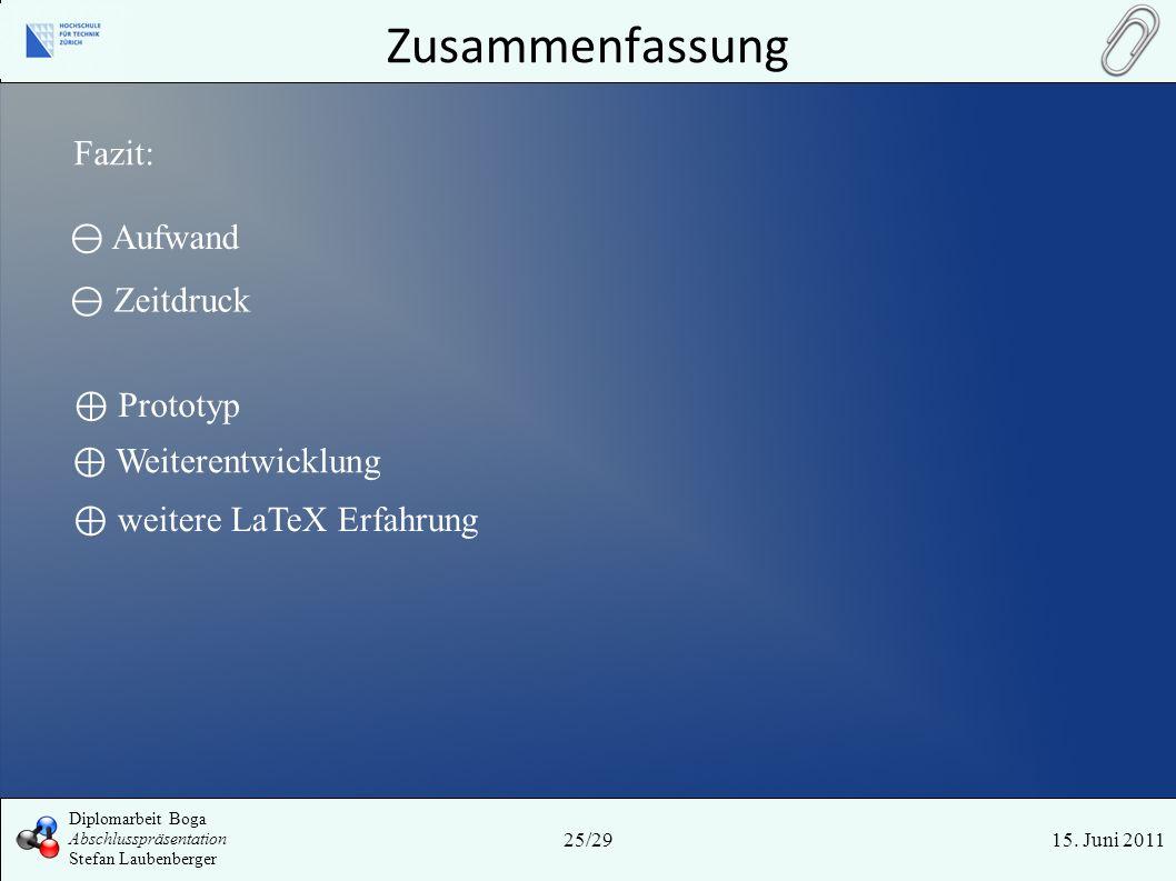 Zusammenfassung 15. Juni 201125/29 Diplomarbeit Boga Abschlusspräsentation Stefan Laubenberger Fazit: weitere LaTeX Erfahrung Aufwand Prototyp Weitere