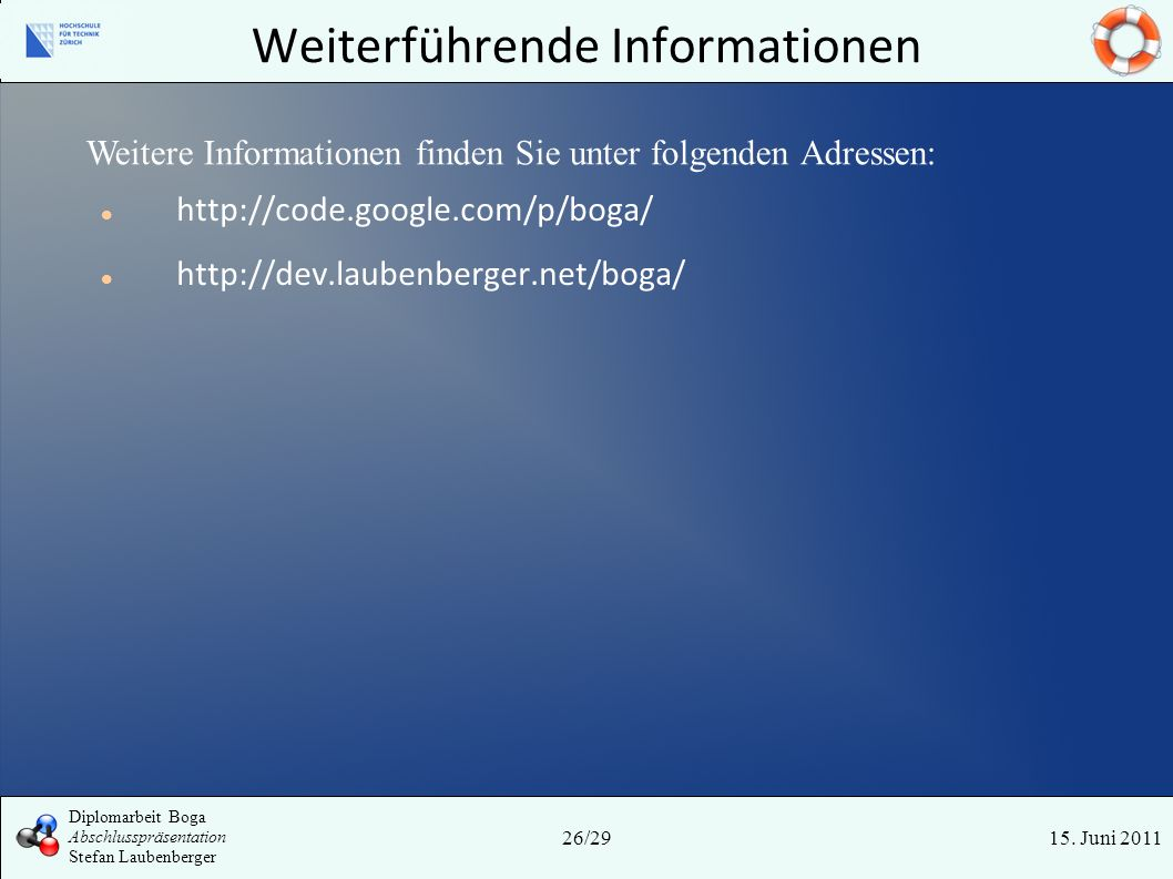 Weiterführende Informationen 15. Juni 201126/29 Diplomarbeit Boga Abschlusspräsentation Stefan Laubenberger http://code.google.com/p/boga/ http://dev.