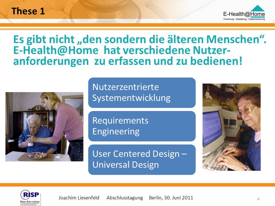 Joachim Liesenfeld Abschlusstagung Berlin, 30. Juni 2011 4 These 1 Es gibt nicht den sondern die älteren Menschen. E-Health@Home hat verschiedene Nutz
