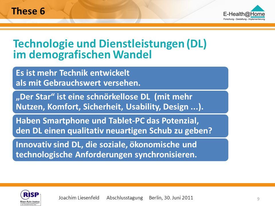 Joachim Liesenfeld Abschlusstagung Berlin, 30. Juni 2011 9 These 6 Technologie und Dienstleistungen (DL) im demografischen Wandel Zu Hause Es ist mehr