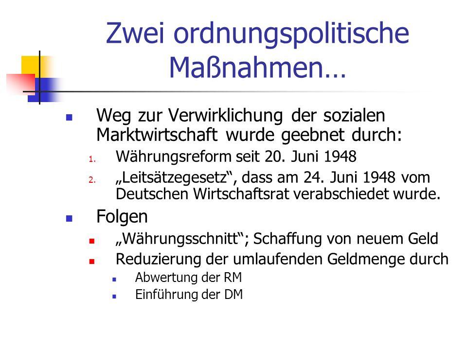 Zwei ordnungspolitische Maßnahmen… Weg zur Verwirklichung der sozialen Marktwirtschaft wurde geebnet durch: 1. Währungsreform seit 20. Juni 1948 2. Le