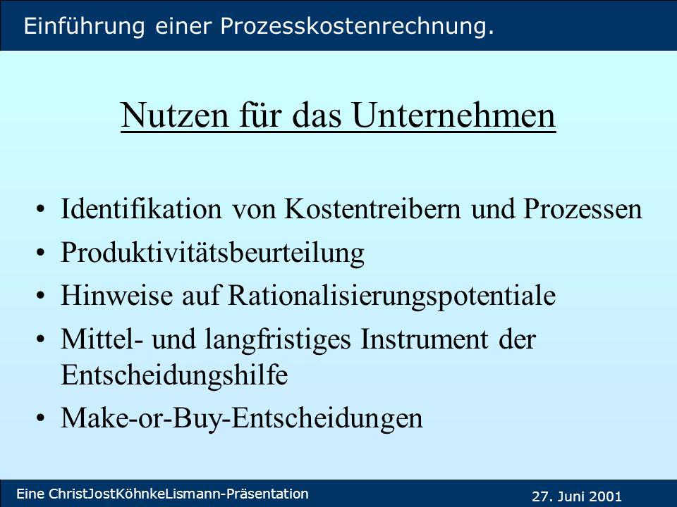 Einführung einer Prozesskostenrechnung. Eine ChristJostKöhnkeLismann-Präsentation 27. Juni 2001 Nutzen für das Unternehmen Identifikation von Kostentr