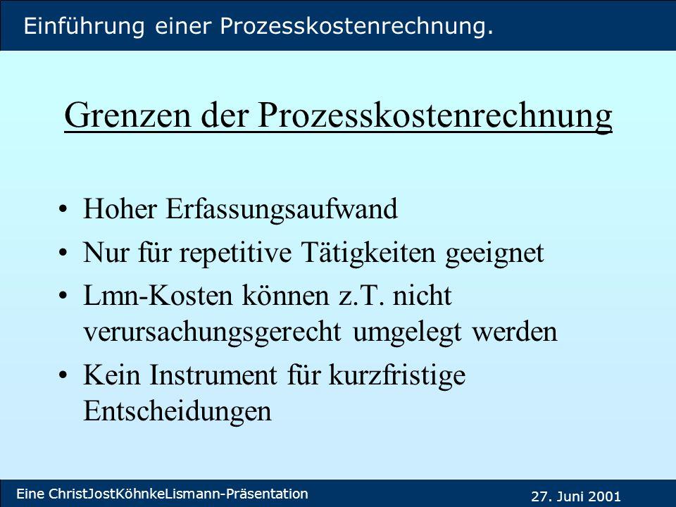 Einführung einer Prozesskostenrechnung. Eine ChristJostKöhnkeLismann-Präsentation 27. Juni 2001 Grenzen der Prozesskostenrechnung Hoher Erfassungsaufw