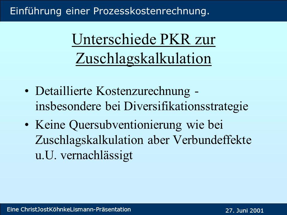 Einführung einer Prozesskostenrechnung. Eine ChristJostKöhnkeLismann-Präsentation 27. Juni 2001 Unterschiede PKR zur Zuschlagskalkulation Detaillierte