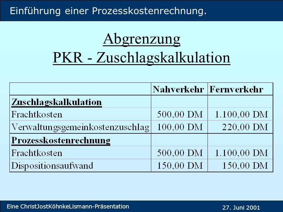 Einführung einer Prozesskostenrechnung. Eine ChristJostKöhnkeLismann-Präsentation 27. Juni 2001 Abgrenzung PKR - Zuschlagskalkulation