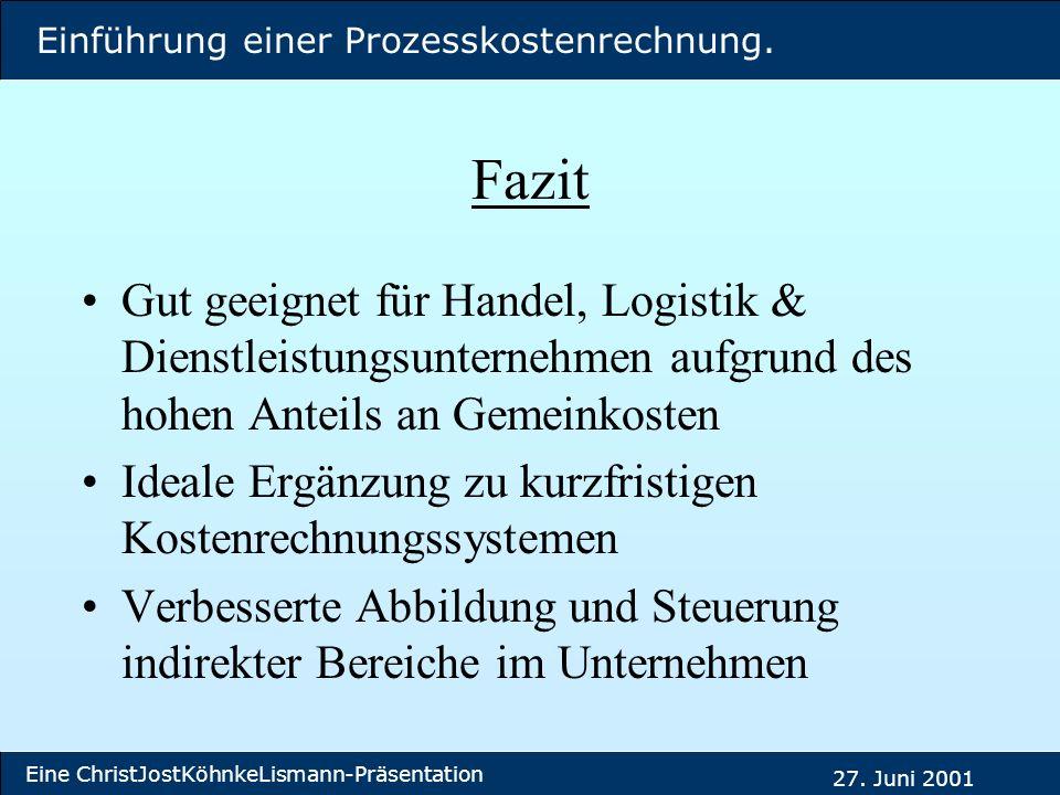 Einführung einer Prozesskostenrechnung. Eine ChristJostKöhnkeLismann-Präsentation 27. Juni 2001 Fazit Gut geeignet für Handel, Logistik & Dienstleistu
