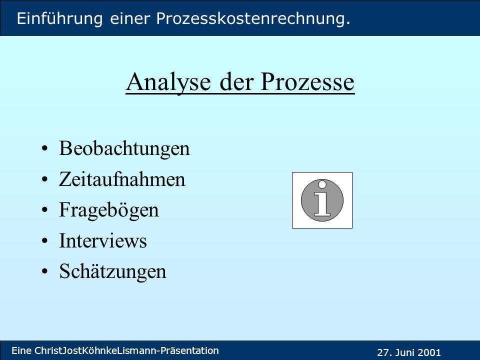 Einführung einer Prozesskostenrechnung. Eine ChristJostKöhnkeLismann-Präsentation 27. Juni 2001 Analyse der Prozesse Beobachtungen Zeitaufnahmen Frage