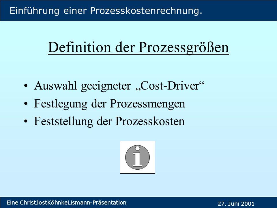 Einführung einer Prozesskostenrechnung. Eine ChristJostKöhnkeLismann-Präsentation 27. Juni 2001 Definition der Prozessgrößen Auswahl geeigneter Cost-D
