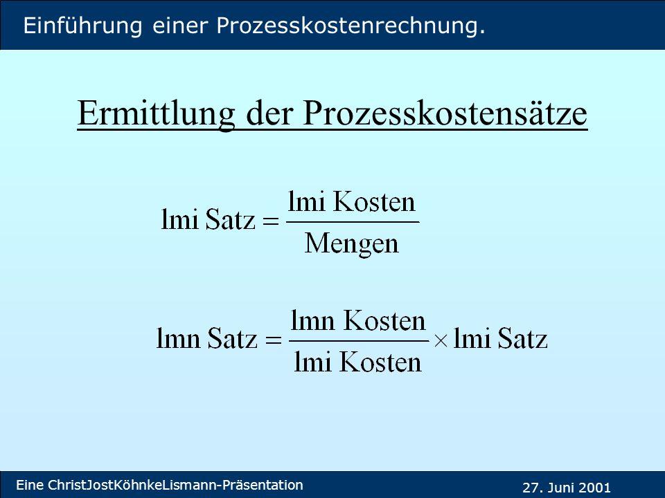 Einführung einer Prozesskostenrechnung. Eine ChristJostKöhnkeLismann-Präsentation 27. Juni 2001 Ermittlung der Prozesskostensätze
