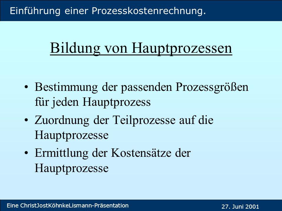 Einführung einer Prozesskostenrechnung. Eine ChristJostKöhnkeLismann-Präsentation 27. Juni 2001 Bildung von Hauptprozessen Bestimmung der passenden Pr