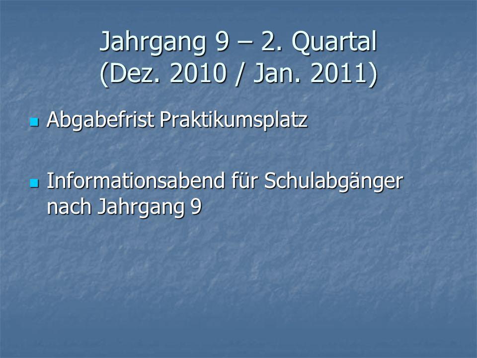 Jahrgang 9 – 2. Quartal (Dez. 2010 / Jan. 2011) Abgabefrist Praktikumsplatz Abgabefrist Praktikumsplatz Informationsabend für Schulabgänger nach Jahrg