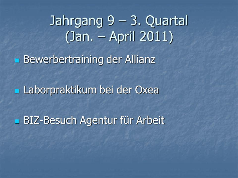 Jahrgang 9 – 3. Quartal (Jan. – April 2011) Bewerbertraining der Allianz Bewerbertraining der Allianz Laborpraktikum bei der Oxea Laborpraktikum bei d