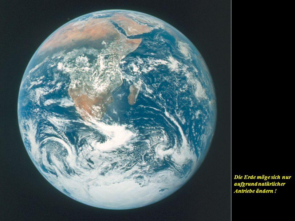 Die Erde möge sich nur aufgrund natürlicher Antriebe ändern !