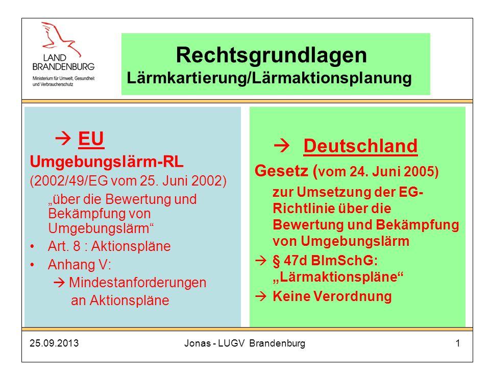 25.09.2013Jonas - LUGV Brandenburg1 Rechtsgrundlagen Lärmkartierung/Lärmaktionsplanung EU Umgebungslärm-RL (2002/49/EG vom 25. Juni 2002) über die Bew