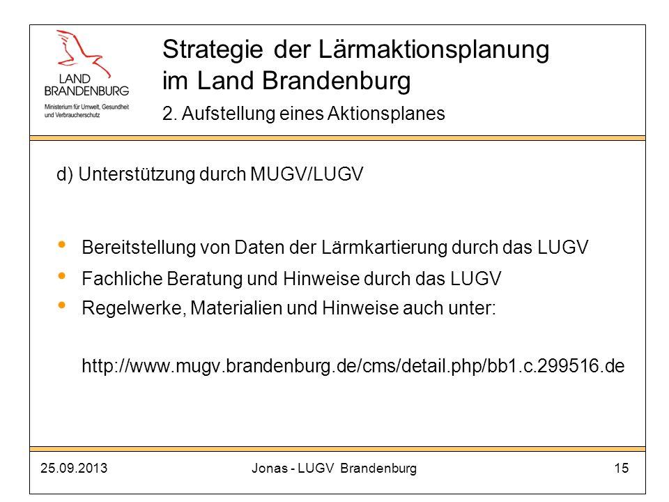 25.09.2013Jonas - LUGV Brandenburg15 d) Unterstützung durch MUGV/LUGV Bereitstellung von Daten der Lärmkartierung durch das LUGV Fachliche Beratung un