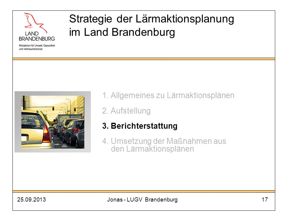 25.09.2013Jonas - LUGV Brandenburg17 Strategie der Lärmaktionsplanung im Land Brandenburg 1. Allgemeines zu Lärmaktionsplänen 2. Aufstellung 3. Berich