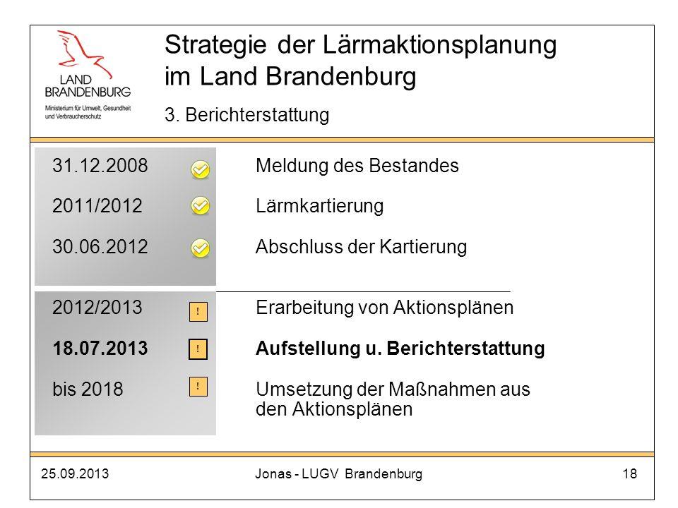 25.09.2013Jonas - LUGV Brandenburg18 Strategie der Lärmaktionsplanung im Land Brandenburg 3. Berichterstattung 31.12.2008Meldung des Bestandes 2011/20
