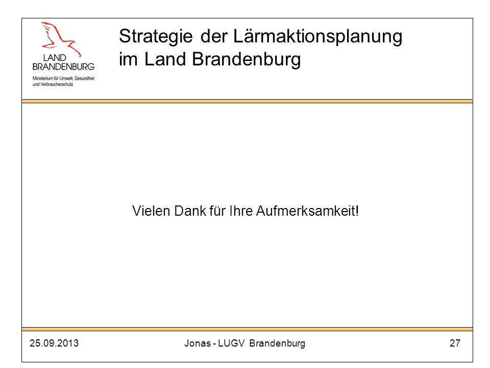 25.09.2013Jonas - LUGV Brandenburg27 Vielen Dank für Ihre Aufmerksamkeit! Strategie der Lärmaktionsplanung im Land Brandenburg