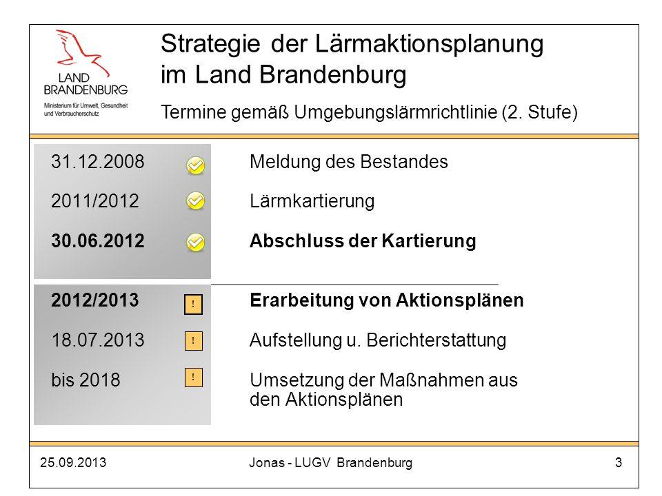 25.09.2013Jonas - LUGV Brandenburg24 Unterstützung/Forderungen durch das MUGV Schaffung einer Anordnungsbefugnis zum Lärmschutz für das EBA* Übertragung der Lärmaktionsplanungspflicht an Schienenwegen an das EBA* schnelle Einführung eines lärmabhängigen Trassenpreissystems* Senkung der Sanierungsgrenzwerte an Schienenwegen des Bundes* *(Bundesratsbeschluss 151/11(B)) Strategie der Lärmaktionsplanung im Land Brandenburg 3.