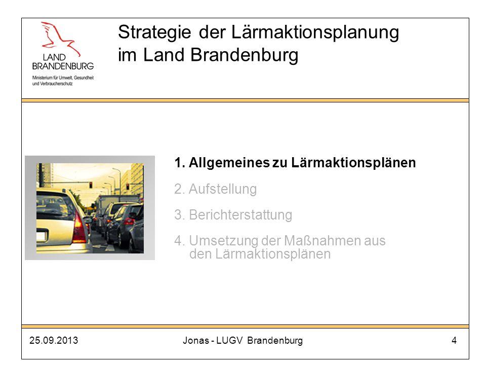 25.09.2013Jonas - LUGV Brandenburg15 d) Unterstützung durch MUGV/LUGV Bereitstellung von Daten der Lärmkartierung durch das LUGV Fachliche Beratung und Hinweise durch das LUGV Regelwerke, Materialien und Hinweise auch unter: http://www.mugv.brandenburg.de/cms/detail.php/bb1.c.299516.de Strategie der Lärmaktionsplanung im Land Brandenburg 2.