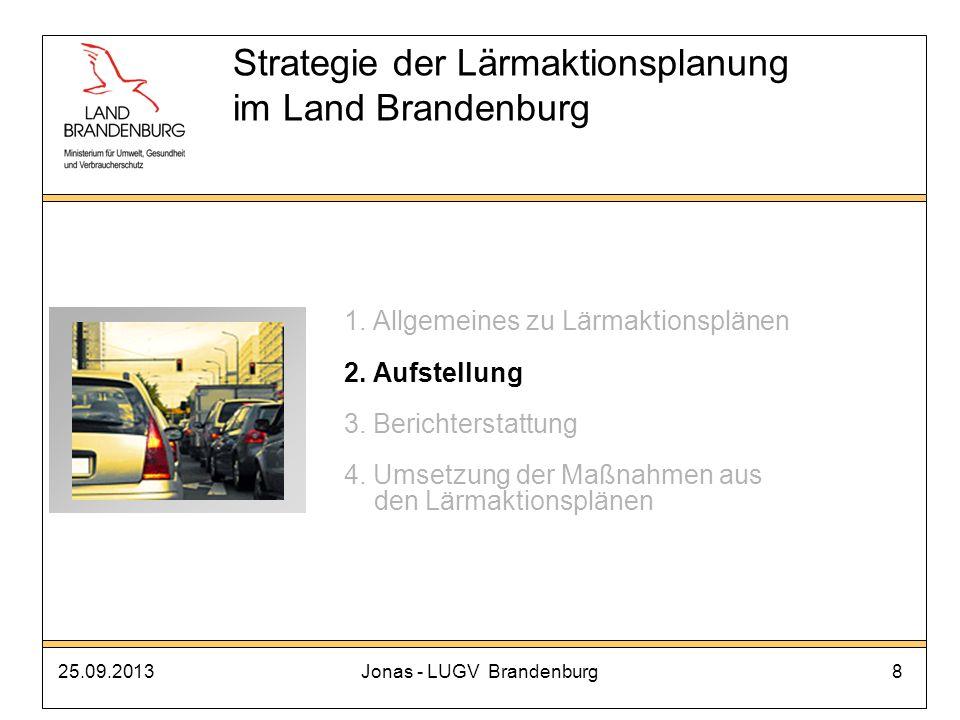 25.09.2013Jonas - LUGV Brandenburg8 Strategie der Lärmaktionsplanung im Land Brandenburg 1. Allgemeines zu Lärmaktionsplänen 2. Aufstellung 3. Bericht