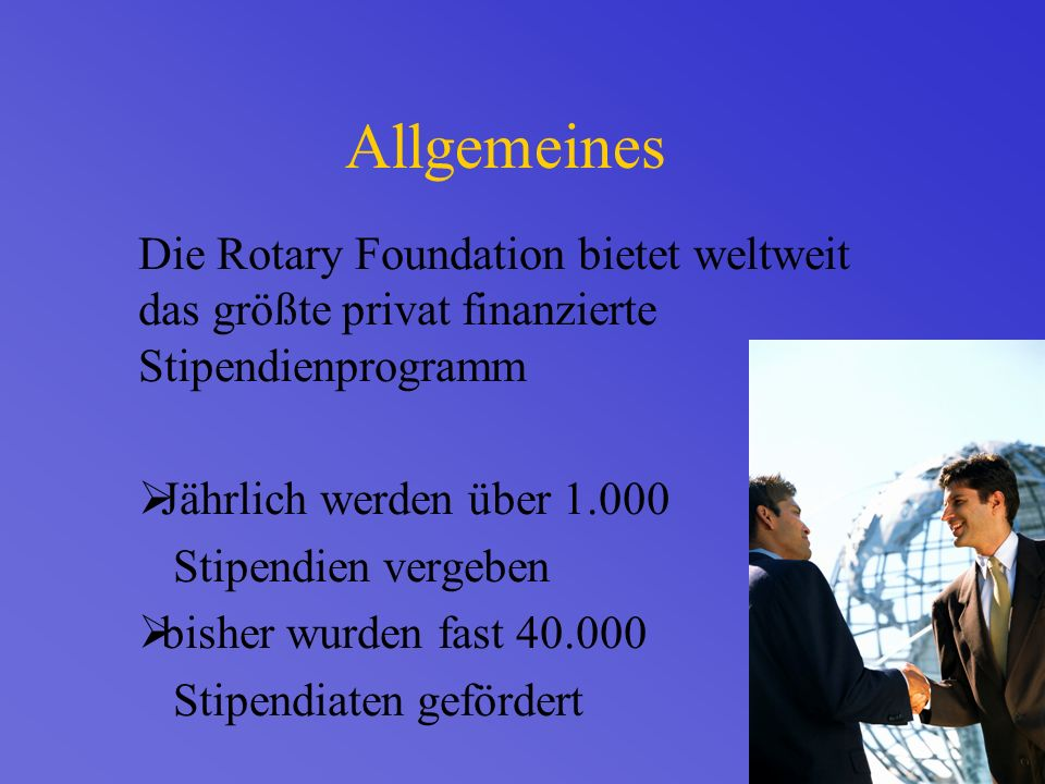 Allgemeines Die Rotary Foundation bietet weltweit das größte privat finanzierte Stipendienprogramm Jährlich werden über 1.000 Stipendien vergeben bisher wurden fast 40.000 Stipendiaten gefördert