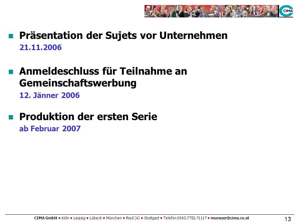 CIMA GmbH Köln Leipzig Lübeck München Ried (A) Stuttgart Telefon 0043-7752-71117 murauer@cima.co.at 13 Präsentation der Sujets vor Unternehmen 21.11.2006 Anmeldeschluss für Teilnahme an Gemeinschaftswerbung 12.